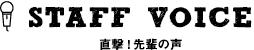 STAFF VOICE -直撃!先輩の声-